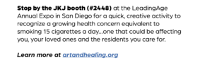 Stop by the JKJ booth (#2448) at the LeadingAge Annual Expo in San Diego for a quick, creative activity to recognize a growing health concern equivalent to smoking 15 cigarettes a day…one that could be affecting you, your loved ones and the residents you care for. Learn more at artandhealing.org